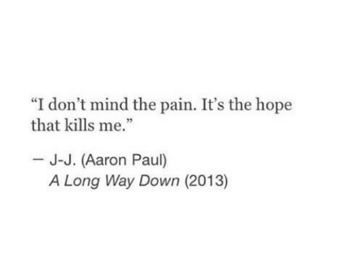 "Long Way: ""I don't mind the pain. It's the hope  that kills me.""  J-J. (Aaron Paul)  A Long Way Down (2013)"