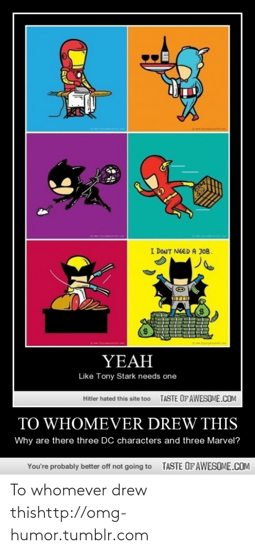 dc characters: I DON'T NEED A JOB.  w.tipm  YEAH  Like Tony Stark needs one  TASTE OF AWESOME.COM  Hitler hated this site to0  TO WHOMEVER DREW THIS  Why are there three DC characters and three Marvel?  TASTE OFAWESOME.COM  You're probably better off not going to To whomever drew thishttp://omg-humor.tumblr.com