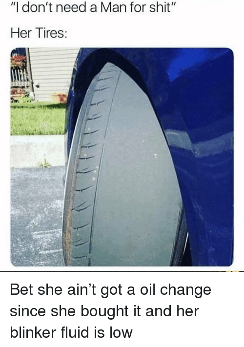 """Blinker Fluid: """"I don't need a Man for shit""""  Her Tires: Bet she ain't got a oil change since she bought it and her blinker fluid is low"""