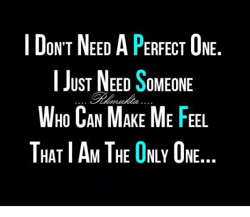 i am the only one: I DoNT NEED A PERFECT ONE  ON'T NEED A PERFECT UNE  JUST NEED SOMEONE  HO AN MAKE ME FEEL  WHO CAN MAKE ME FEL  THAT I AM THE ONLY ONE  HAT AM IHE UNLY UNE