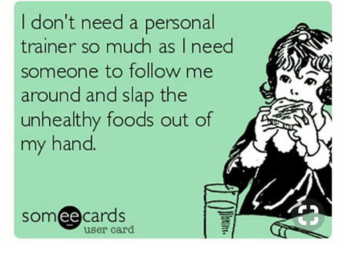 Ee Cards: I don't need a personal  trainer so much as I need  someone to follow me  around and slap the  unhealthy foods out of  my hand  som ee cards  user card