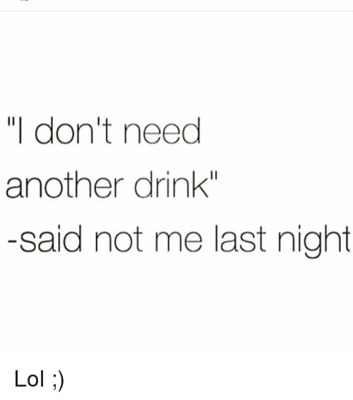 "Funny, Lol, and Another: ""I don't need  another drink""  -said not me last night Lol ;)"