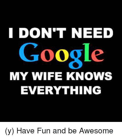 I DON'T NEED Google MY WIFE KNOWS EVERYTHING Y Have Fun ...