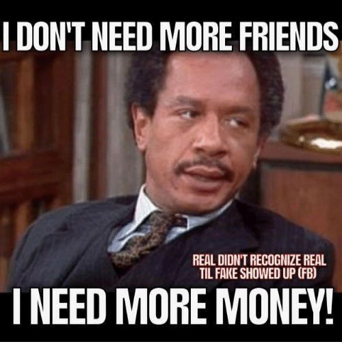 Fake, Friends, and Money: I DON'T NEED MORE FRIENDS  REAL DIDNTRECOGNIZE REAL  TIL FAKE SHOWED UP (FB)  I NEED MORE MONEY