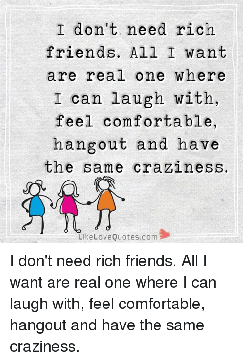 Comfortable, Friends, and Love: I don't need rich  friends. All I want  are real one where  I can laugh with,  feel comfortable,  hangout and have  the same craziness.  Like Love Quotes com I don't need rich friends. All I want are real one where I can laugh with, feel comfortable, hangout and have the same craziness.