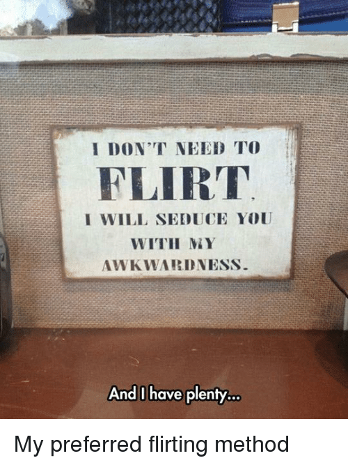 Dank, Awkward, and 🤖: I DON'T NEED TO  FLIRT  I WILL SEDUCE YOU  WITH MAY  AWKWARD NESS  And have plenty... My preferred flirting method