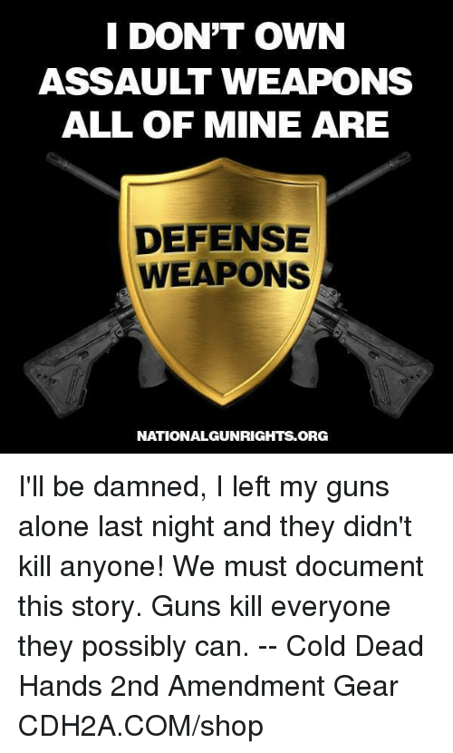 Guns Kill: I DON'T OWN  ASSAULT WEAPONS  ALL OF MINE ARE  DEFENSE  WEAPONS  NATIONALGUNRIGHTS.ORG I'll be damned, I left my guns alone last night and they didn't kill anyone! We must document this story. Guns kill everyone they possibly can. -- Cold Dead Hands 2nd Amendment Gear CDH2A.COM/shop