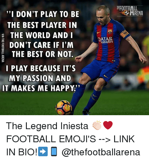 "Memes, Best, and Link: ""I DON'T PLAY TO BE  THE BEST PLAYER IN  a THE WORLD AND I  DON'T CARE IF I'M  THE BEST OR NOT.  I PLAY BECAUSE IT'S  MY PASSION AND  IT MAKES ME HAPPY.  FOOTBALL  AIRWAYS The Legend Iniesta 👏🏻❤️ FOOTBALL EMOJI'S --> LINK IN BIO!➡️📱 @thefootballarena"