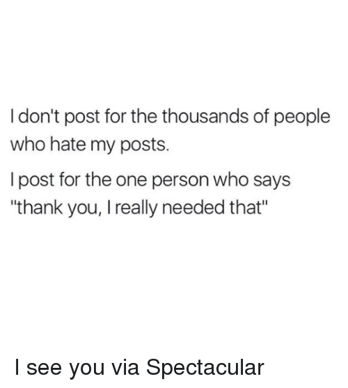 "Memes, Thank You, and 🤖: I don't post for the thousands of people  who hate my posts.  I post for the one person who says  ""thank you, I really needed that"" I see you  via Spectacular"
