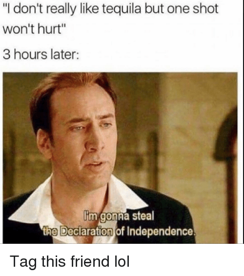 "one shot: ""I don't really like tequila but one shot  won't hurt""  3 hours later:  Iim gonna steal  the Declaration of Independence Tag this friend lol"
