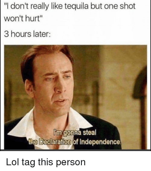 """Declaration of Independence: """"I don't really like tequila but one shot  won't hurt""""  3 hours later:  im gonna stea  th  e Declaration of Independence Lol tag this person"""
