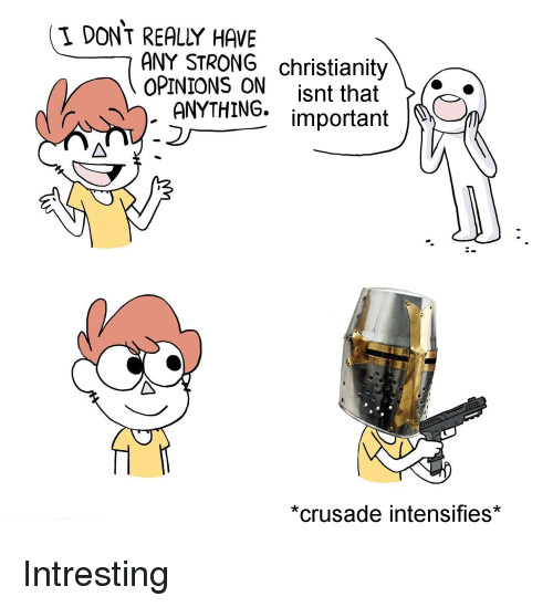 Strong, Christianity, and Dank Christian: I DONT REALY HAVE  ANY STRONG christianity  OPINIONS ON isnt that X-  ANYTHING. important  *crusade intensifies*