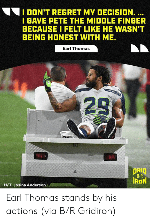 Pete: I DON'T REGRET MY DECISION. ...  I GAVE PETE THE MIDDLE FINGER  BECAUSE I FELT LIKE HE WASN'T  BEING HONEST WITH ME.  Earl Thomas  23  GRID  B R  IRON  H/T Josina Anderson Earl Thomas stands by his actions  (via B/R Gridiron)