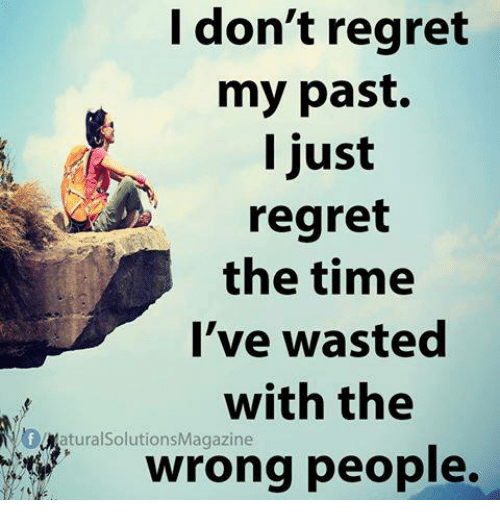 Regret: I don't regret  my past.  l just  regret  the time  l've wasted  with the  wrong people.