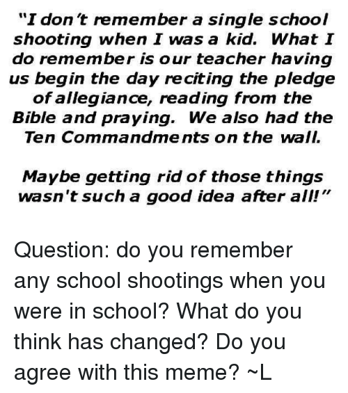 """Meme, Memes, and School: I don't remember a single school  shooting when I was a kid. What I  do remember is our teacher having  us begin the day reciting the pledge  of allegiance, reading from the  Bible and praying. We also had the  Ten Commandments on the wall.  Maybe getting rid of those things  wasn't such a good idea after all!"""" Question: do you remember any school shootings when you were in school? What do you think has changed? Do you agree with this meme? ~L"""