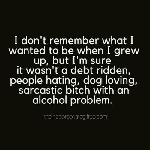 ridden: I don't remember what I  wanted to be when I grew  up, but I'm sure  it wasn't a debt ridden,  people hating, dog loving,  sarcastic bitch with an  alcohol problem  theinappropriategiftco.com