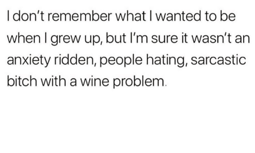 ridden: I don't remember what I wanted to be  when I grew up, but I'm sure it wasn't an  anxiety ridden, people hating, sarcastic  bitch with a wine problem