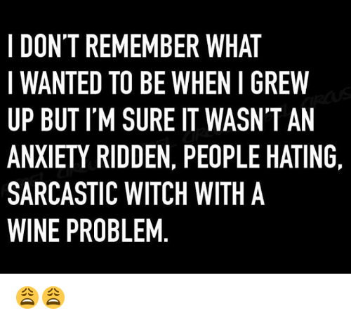 ridden: I DON'T REMEMBER WHAT  WANTED TO BE WHEN I GREW  UP BUT I'M SURE IT WASN'T AN  ANXIETY RIDDEN, PEOPLE HATING  SARCASTIC WITCH WITH A  WINE PROBLEM 😩😩