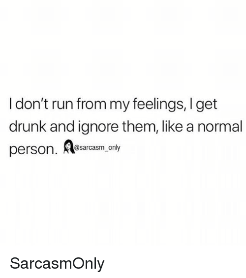 Drunk, Funny, and Memes: I don't run from my feelings, I get  drunk and ignore them, like a normal  @sarcasm_only SarcasmOnly
