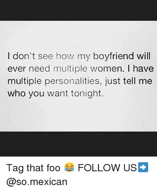 Memes, Women, and Boyfriend: I don't see how my boyfriend will  ever need multiple women. have  multiple personalities, just tell me  who you want tonight. Tag that foo 😂 FOLLOW US➡️ @so.mexican