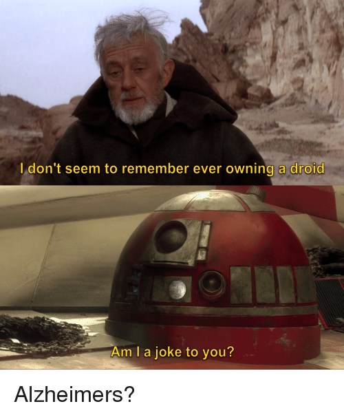 Droid, Alzheimer, and Remember: I don't seem to remember ever owning a droid  Am l a joke to you? Alzheimers?