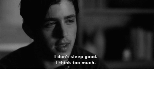 Too Much: I don't sleep good.  I think too much.