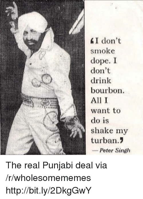 I Dont Drink: I don't  smoke  dope. I  don't  drink  bourbon  All I  want to  do is  shake my  turban.!  -Peter Singh The real Punjabi deal via /r/wholesomememes http://bit.ly/2DkgGwY