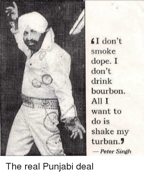 I Dont Drink: I don't  smoke  dope. I  don't  drink  bourbon  All I  want to  do is  shake my  turban.!  -Peter Singh The real Punjabi deal