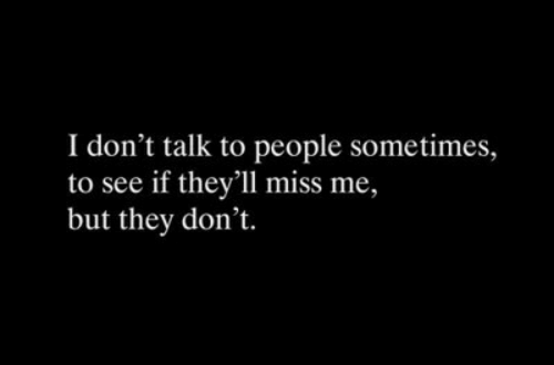 miss me: I don't talk to people sometimes,  to see if they'll miss me,  but they don't.