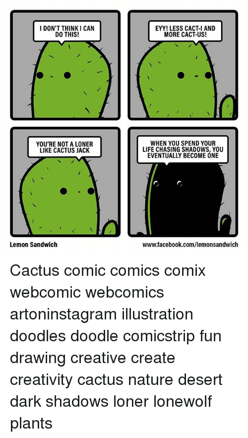 Facebook, Life, and Memes: I DON'T THINK I CAN  DO THIS!  EYY! LESS CACT-I AND  MORE CACT-US!  YOU'RE NOT A LONER  LIKE CACTUS JACK  WHEN YOU SPEND YOUR  LIFE CHASING SHADOWS, YOU  EVENTUALLY BECOME ONE  Lemon Sandwich  www.facebook.com/lemonsandwich Cactus comic comics comix webcomic webcomics artoninstagram illustration doodles doodle comicstrip fun drawing creative create creativity cactus nature desert dark shadows loner lonewolf plants