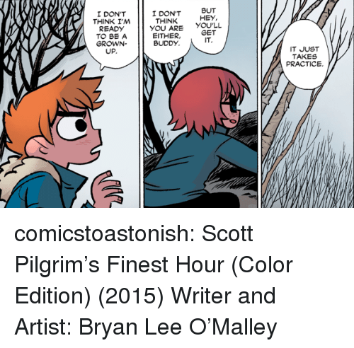 pilgrim: I DON'T  THINK I,M  I DON'T  THINK  BUT  HEY,  READDONT  YOU ARE YOULL  EITHER,GET  TO BE A  GROWN-  UP.  BUDDY  IT  IT JUST  TAKES  PRACTICE. comicstoastonish: Scott Pilgrim's Finest Hour (Color Edition) (2015) Writer and Artist: Bryan Lee O'Malley