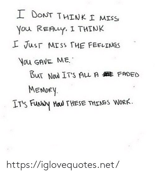 miss you: I DONT THINK I MISS  You REALLY, I THINK  I JusT MISS THE FEELINGS  You GAVE ME.  But Now IT'S ALL A E FADED  MEMORY.  IT'S FUNNY Haw THESE THINSS WORK. https://iglovequotes.net/