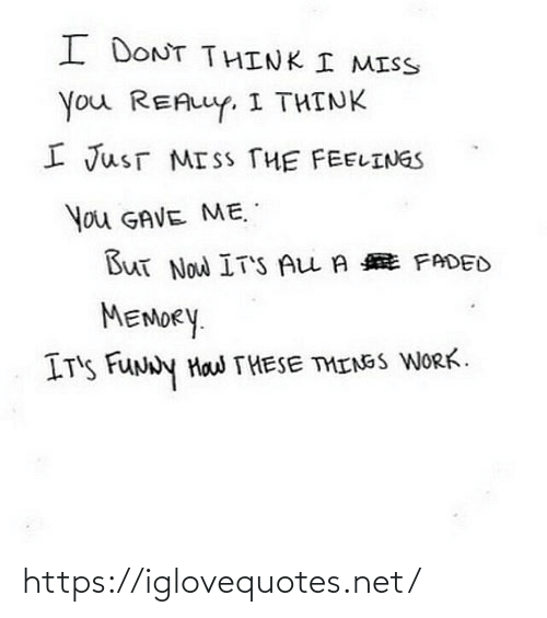 miss you: I DONT THINK I MISS  You REALLY. I THINK  I JusT MISS THE FEELINGS  You GAVE ME.  But Now IT'S ALL A E FADED  MEMORY.  IT'S FUNNY Haw THESE THINGS WORK. https://iglovequotes.net/