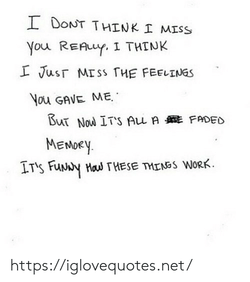 funy: I DONT THINK I MISS  You REAuY. I THINK  L Jusr MISS THE FEELINGS  You GAVE ME  But Nou ITS Au A FADED  MENDEY  IT's FuNy Hau THESE TMENSS WORK https://iglovequotes.net/