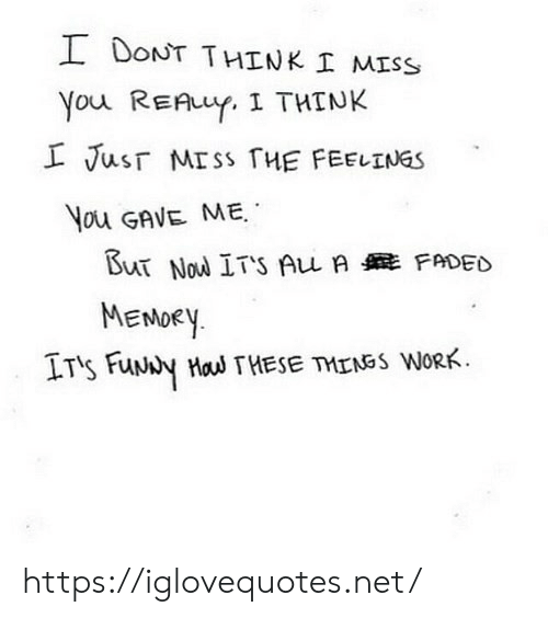 funy: I DONT THINK I MISS  You REAuY. I THINK  L Jusr MISS HE FEELINGS  You GAVE ME  But Nou ITS Au A FADED  MENOEY  IT's FuNy Hau THESE TMENSS WORK https://iglovequotes.net/