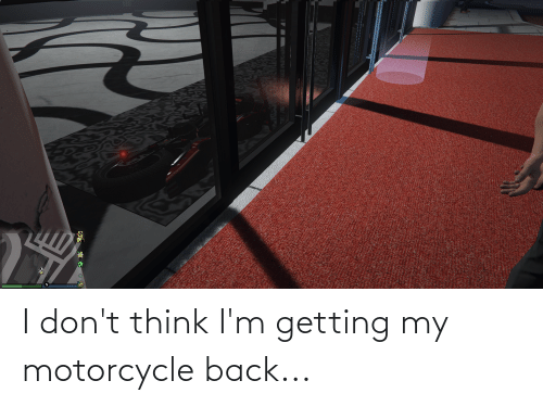 Motorcycle: I don't think I'm getting my motorcycle back...