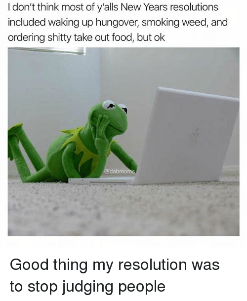 Food, Memes, and New Year's Resolutions: I don't think most of y'alls New Years resolutions  included waking up hungover, smoking weed, and  ordering shitty take out food, but ok  dabmoms Good thing my resolution was to stop judging people