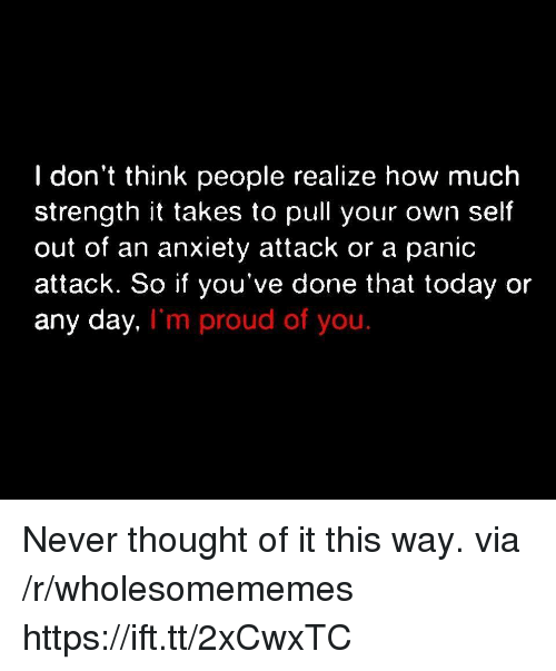 Anxiety, Anxiety Attack, and Today: I don't think people realize how much  strength it takes to pull your own self  out of an anxiety attack or a panic  attack. So if you've done that today or  any day,  I'm proud of you. Never thought of it this way. via /r/wholesomememes https://ift.tt/2xCwxTC