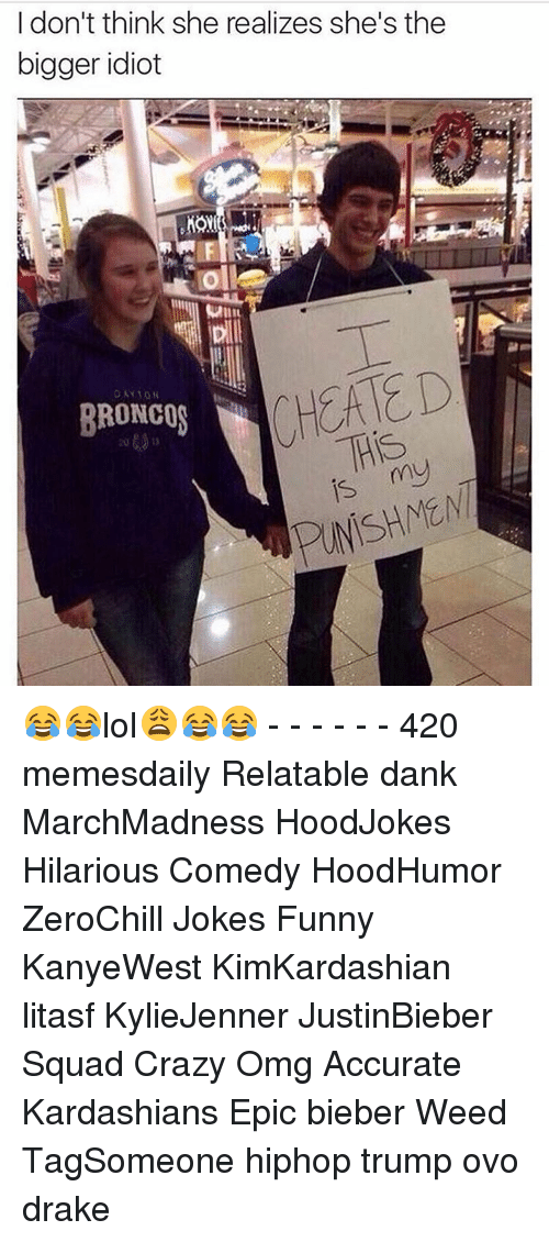 Broncos: I don't think she realizes she's the  bigger idiot  Moll  BRONCOS  His  is my 😂😂lol😩😂😂 - - - - - - 420 memesdaily Relatable dank MarchMadness HoodJokes Hilarious Comedy HoodHumor ZeroChill Jokes Funny KanyeWest KimKardashian litasf KylieJenner JustinBieber Squad Crazy Omg Accurate Kardashians Epic bieber Weed TagSomeone hiphop trump ovo drake