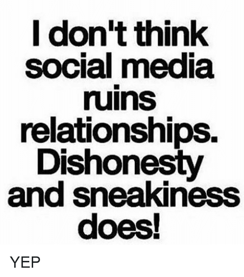 Sneakiness: I don't think  social media  ruinS  relationships.  Dishonesty  and sneakiness YEP