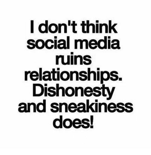 Sneakiness: I don't think  social media  ruins  relationships.  Dishonesty  and sneakiness