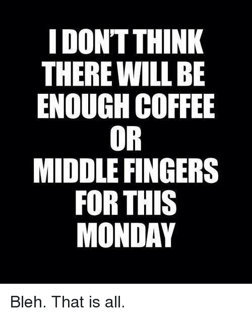 bleh: I DONT THINK  THERE WILL BE  ENOUGH COFFEE  OR  MIDDLE FINGERS  FOR THIS  MONDAY Bleh.  That is all.