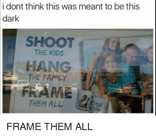 Family, Funny, and Kids: i dont think this was meant to be this  dark  SHOOT  THE KIDS  HANG  THE FAMILY  THEM ALL FRAME THEM ALL