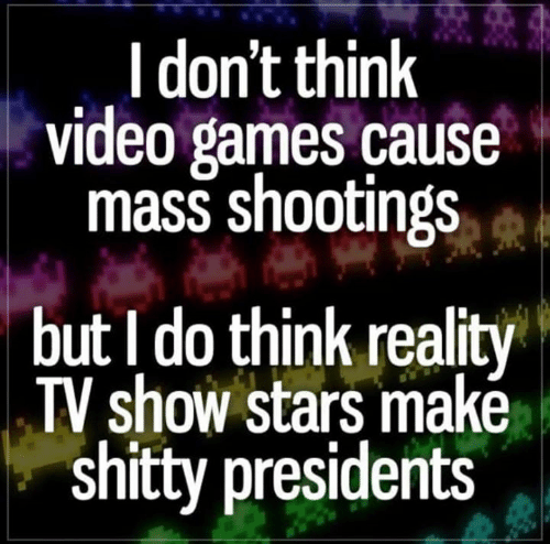 Presidents: I don't think  video games cause  mass shootings  but I do think reality  TV show stars makė  shitty presidents