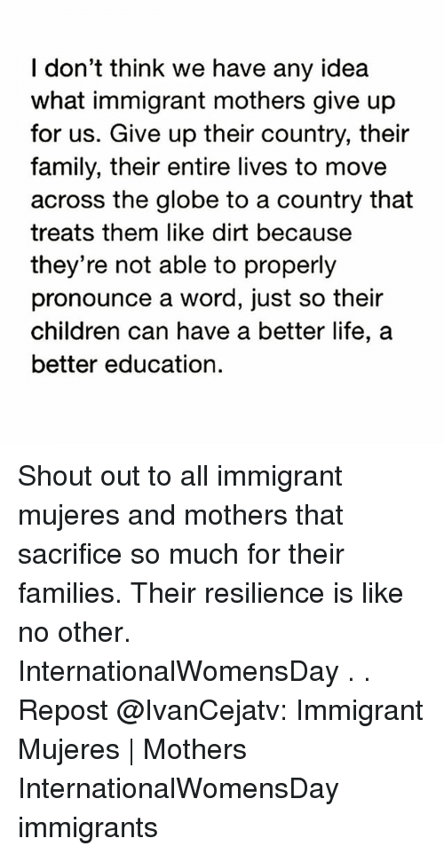 Children, Family, and Life: I don't think we have any idea  what immigrant mothers give up  for us. Give up their country, their  family, their entire lives to move  across the globe to a country that  treats them like dirt because  they're not able to properly  pronounce a word, just so their  children can have a better life, a  better education. Shout out to all immigrant mujeres and mothers that sacrifice so much for their families. Their resilience is like no other. InternationalWomensDay . . Repost @IvanCejatv: Immigrant Mujeres | Mothers InternationalWomensDay immigrants