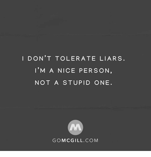 liars: I DON'T TOLERATE LIARS  I'M A NICE PERSON  NOT A STUPID ONE  GOMCGILL.COM