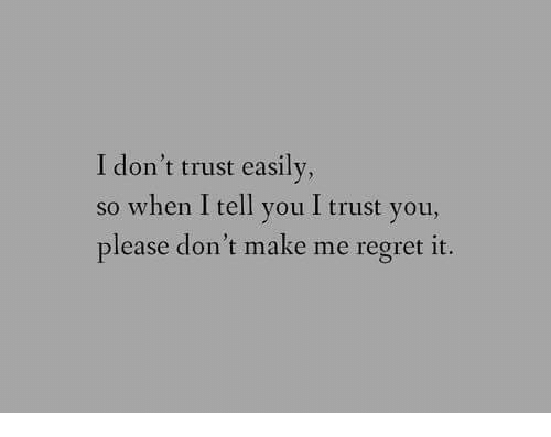 I Trust You: I don't trust easily,  so when I tell you I trust you,  please don't make me regret it.