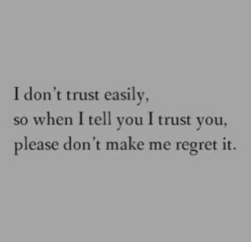 I Trust You: I don't trust easily  so when I tell you I trust you,  please don't make me regret it.