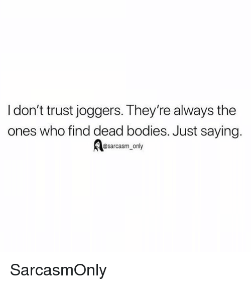 dead bodies: I don't trust joggers. They're always the  ones who find dead bodies. Just saying  @sarcasm_only SarcasmOnly