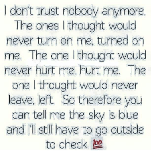 Trust Nobody: I dont trust nobody anymore.  I don't trust nobody anymore.  The ones I thought would  never turn on me, turned on  me. The one l thought would  never hurt me, hurt me. The  one l thought would never  leave, left. So therefore you  can tell me the sky is blue  and I'I still have to go outside  to check